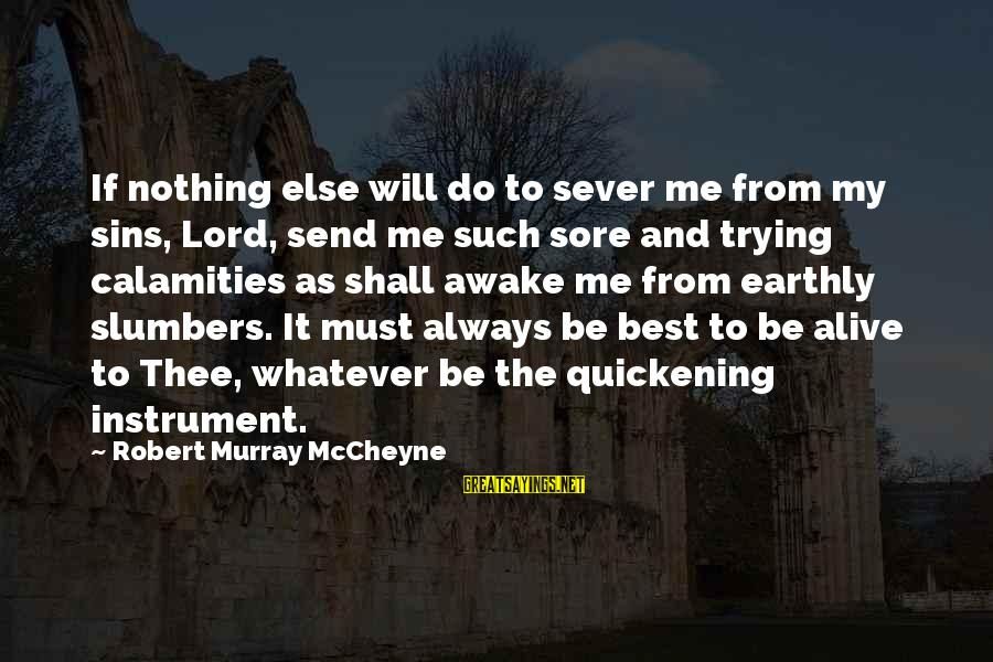 Always Do My Best Sayings By Robert Murray McCheyne: If nothing else will do to sever me from my sins, Lord, send me such