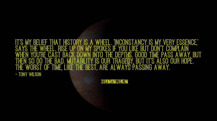 Always Do My Best Sayings By Tony Wilson: It's my belief that history is a wheel. 'Inconstancy is my very essence,' says the