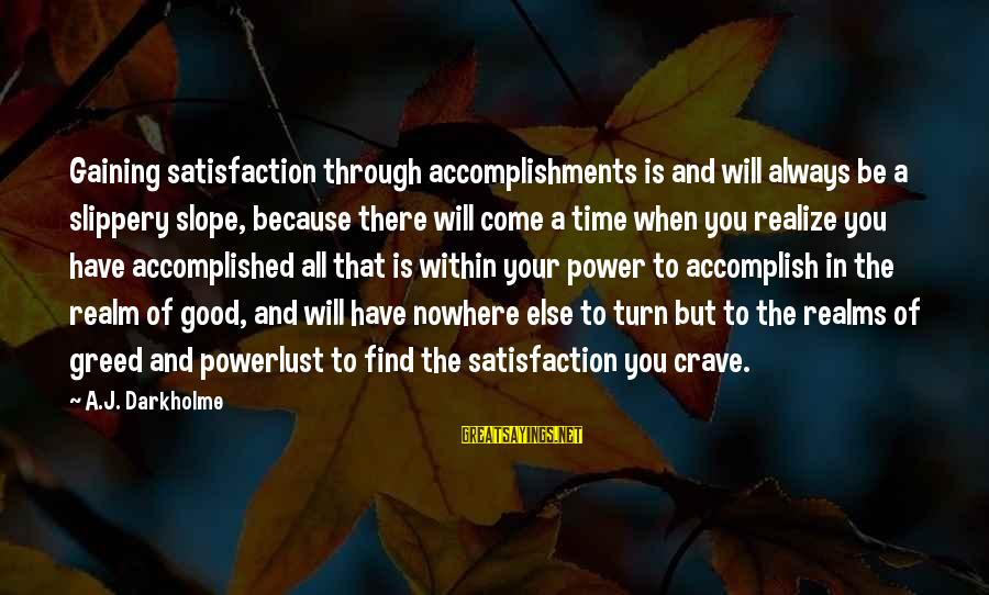Always Find The Good Sayings By A.J. Darkholme: Gaining satisfaction through accomplishments is and will always be a slippery slope, because there will