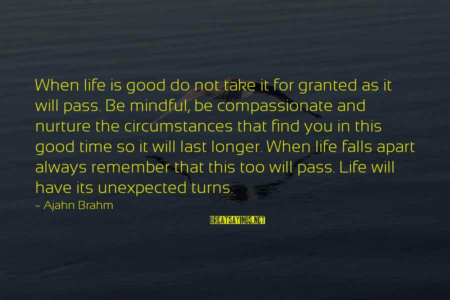 Always Find The Good Sayings By Ajahn Brahm: When life is good do not take it for granted as it will pass. Be