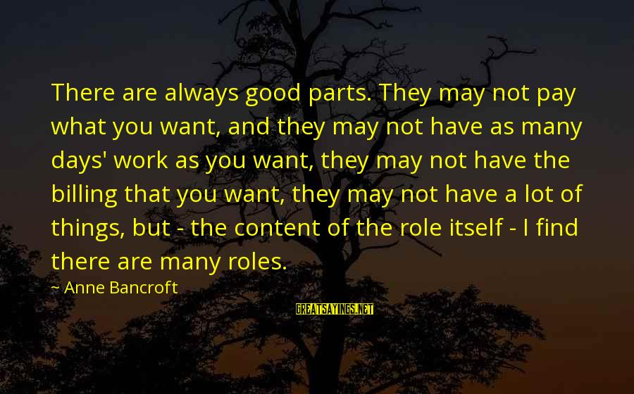 Always Find The Good Sayings By Anne Bancroft: There are always good parts. They may not pay what you want, and they may
