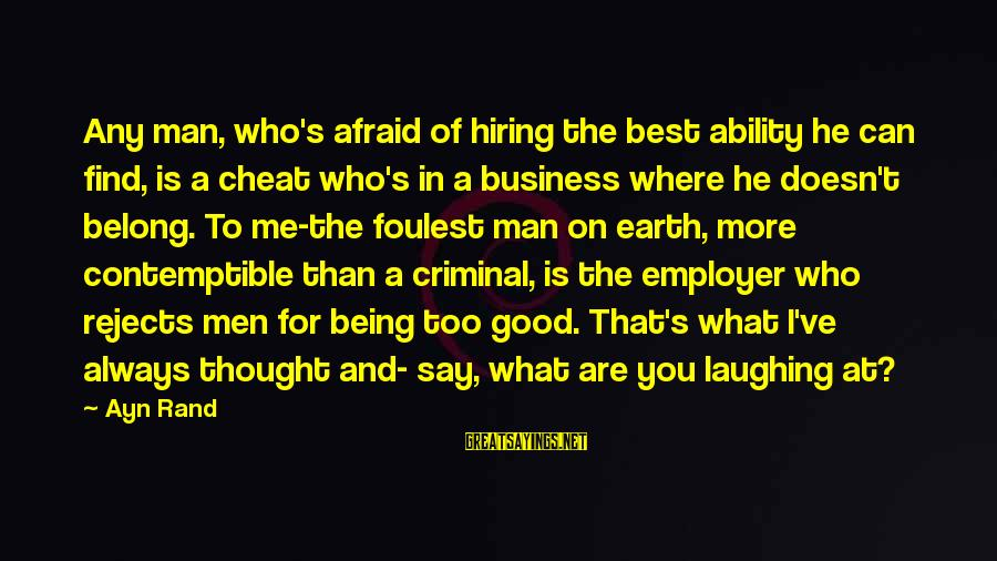 Always Find The Good Sayings By Ayn Rand: Any man, who's afraid of hiring the best ability he can find, is a cheat