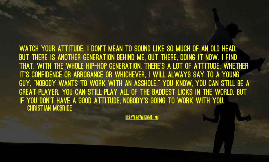 Always Find The Good Sayings By Christian McBride: Watch your attitude. I don't mean to sound like so much of an old head,
