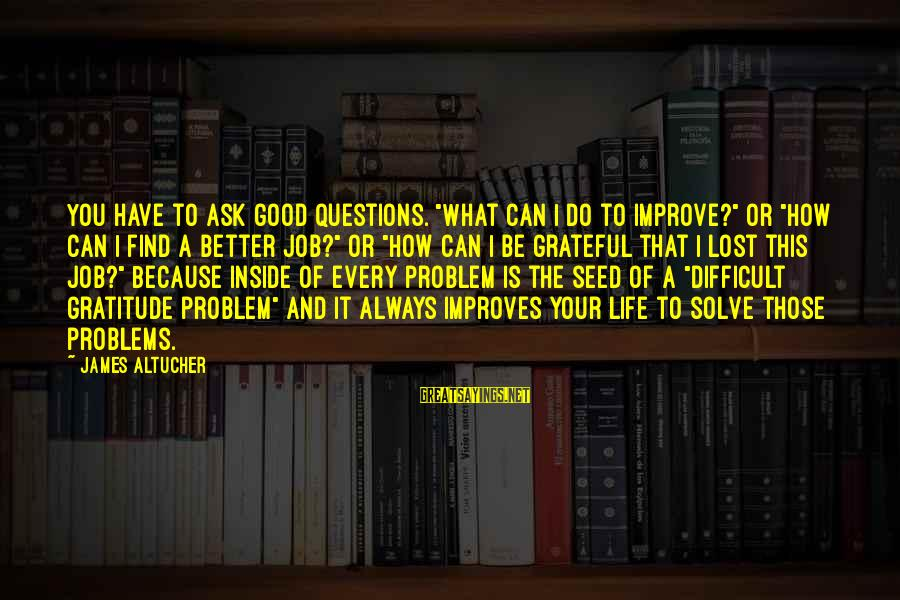 """Always Find The Good Sayings By James Altucher: You have to ask good questions. """"What can I do to improve?"""" or """"How can"""