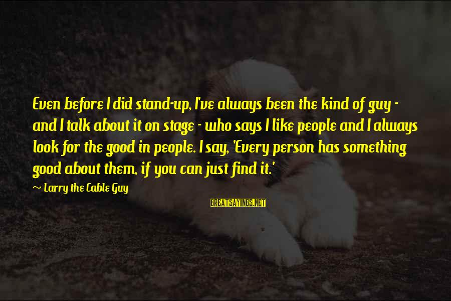 Always Find The Good Sayings By Larry The Cable Guy: Even before I did stand-up, I've always been the kind of guy - and I