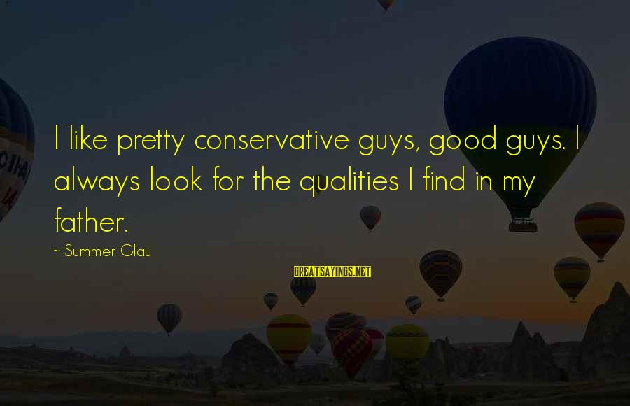 Always Find The Good Sayings By Summer Glau: I like pretty conservative guys, good guys. I always look for the qualities I find