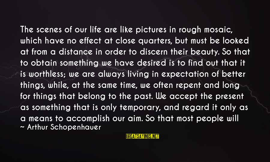 Always Find Things Out Sayings By Arthur Schopenhauer: The scenes of our life are like pictures in rough mosaic, which have no effect