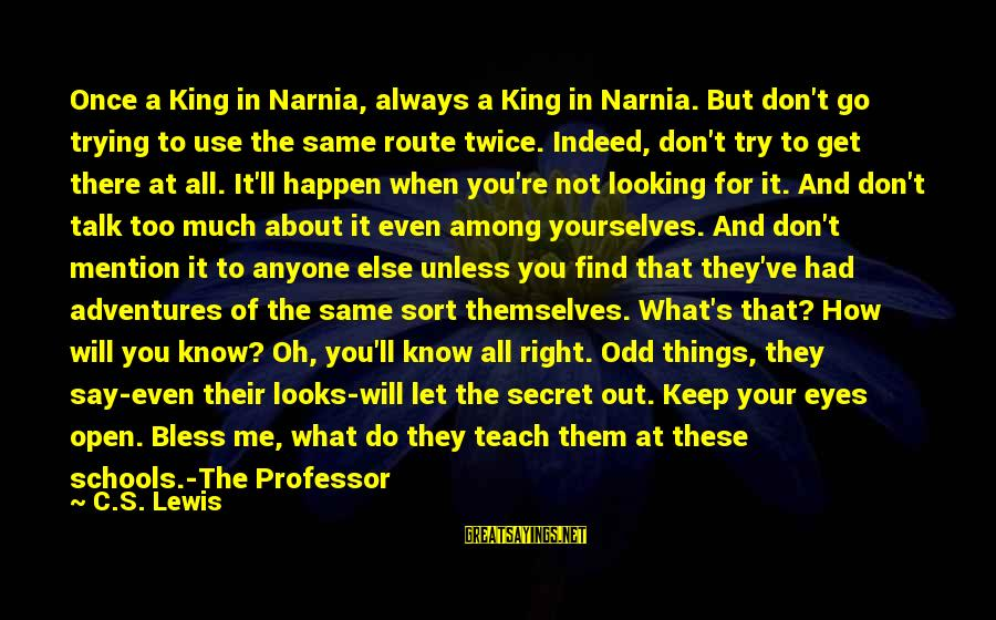 Always Find Things Out Sayings By C.S. Lewis: Once a King in Narnia, always a King in Narnia. But don't go trying to
