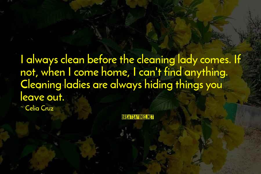 Always Find Things Out Sayings By Celia Cruz: I always clean before the cleaning lady comes. If not, when I come home, I