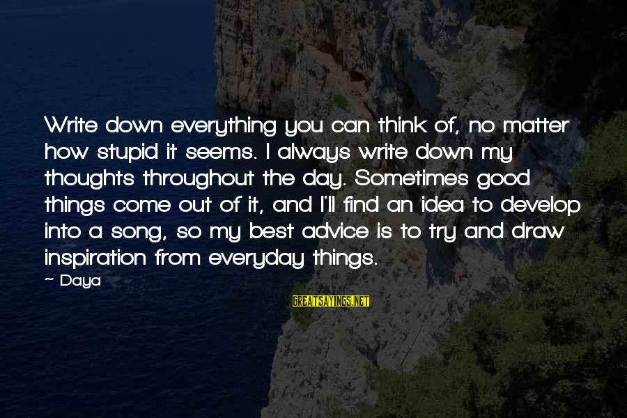 Always Find Things Out Sayings By Daya: Write down everything you can think of, no matter how stupid it seems. I always