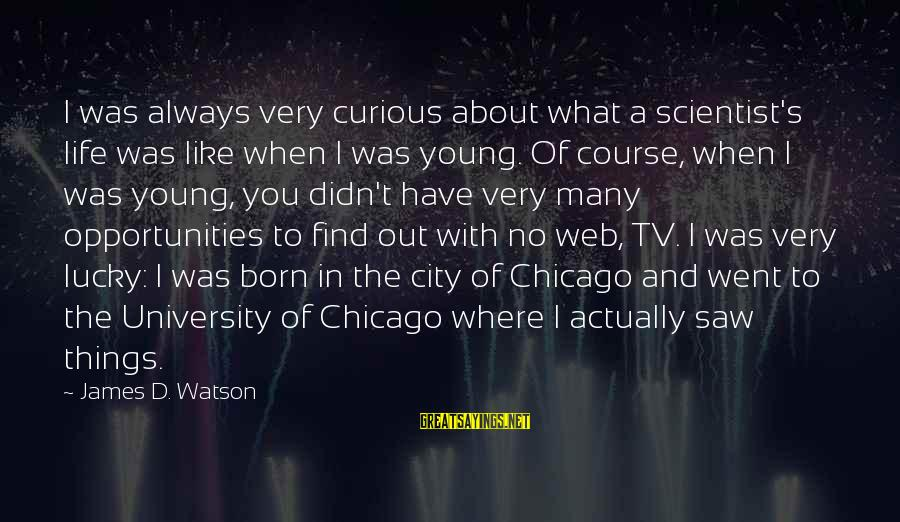 Always Find Things Out Sayings By James D. Watson: I was always very curious about what a scientist's life was like when I was