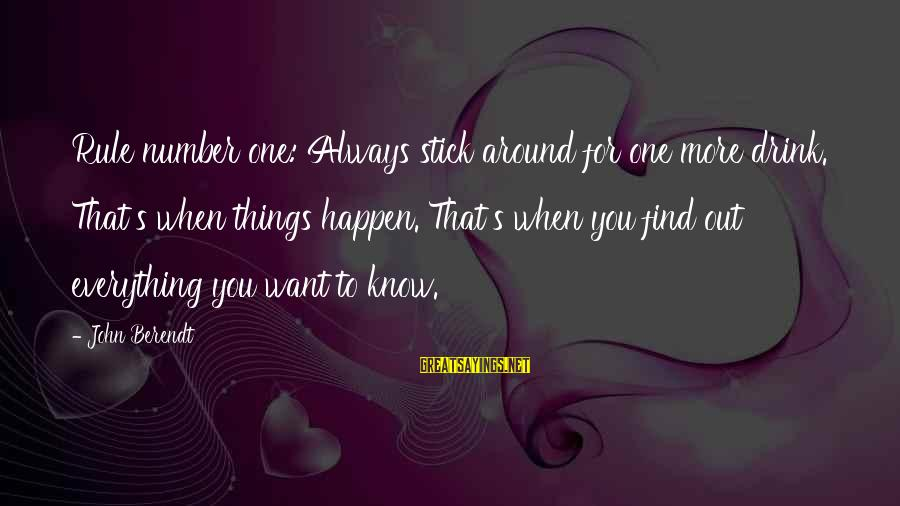 Always Find Things Out Sayings By John Berendt: Rule number one: Always stick around for one more drink. That's when things happen. That's