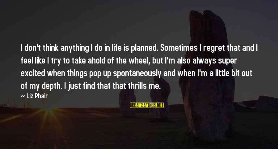 Always Find Things Out Sayings By Liz Phair: I don't think anything I do in life is planned. Sometimes I regret that and