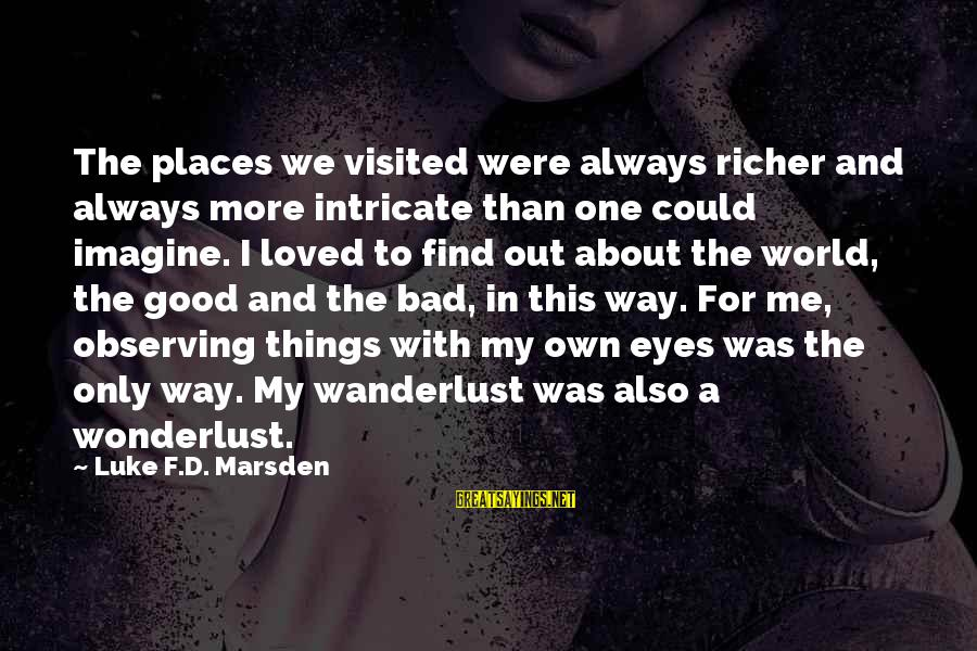 Always Find Things Out Sayings By Luke F.D. Marsden: The places we visited were always richer and always more intricate than one could imagine.
