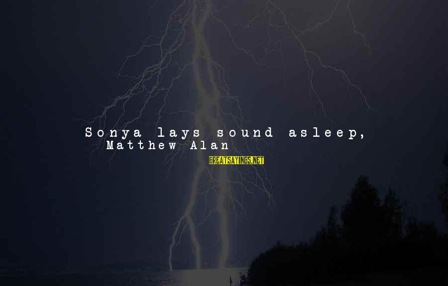 Always Find Things Out Sayings By Matthew Alan: Sonya lays sound asleep, breathing deeply. I brush a wisp of hair out of her
