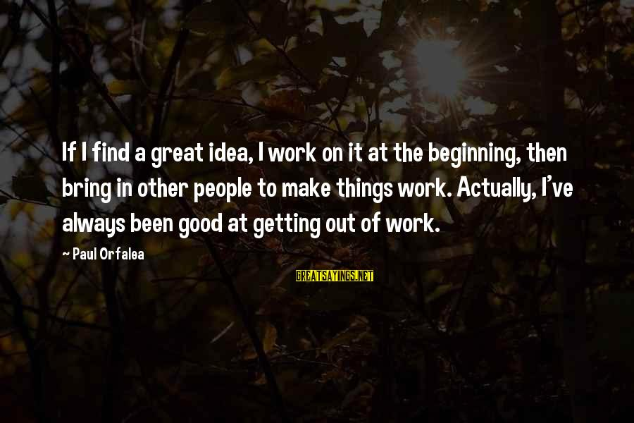 Always Find Things Out Sayings By Paul Orfalea: If I find a great idea, I work on it at the beginning, then bring