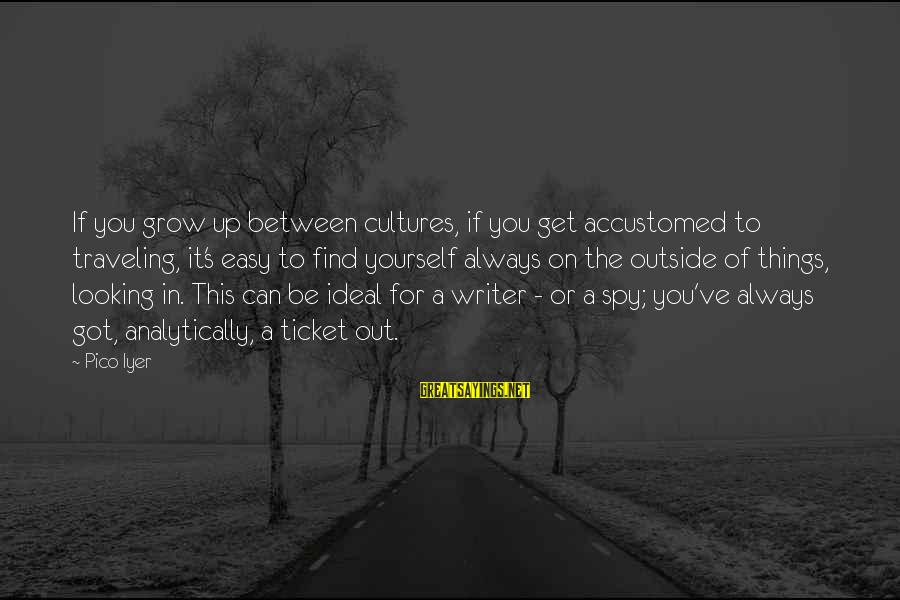 Always Find Things Out Sayings By Pico Iyer: If you grow up between cultures, if you get accustomed to traveling, it's easy to