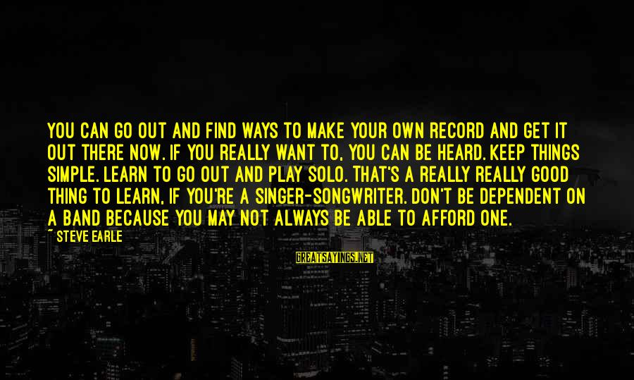 Always Find Things Out Sayings By Steve Earle: You can go out and find ways to make your own record and get it