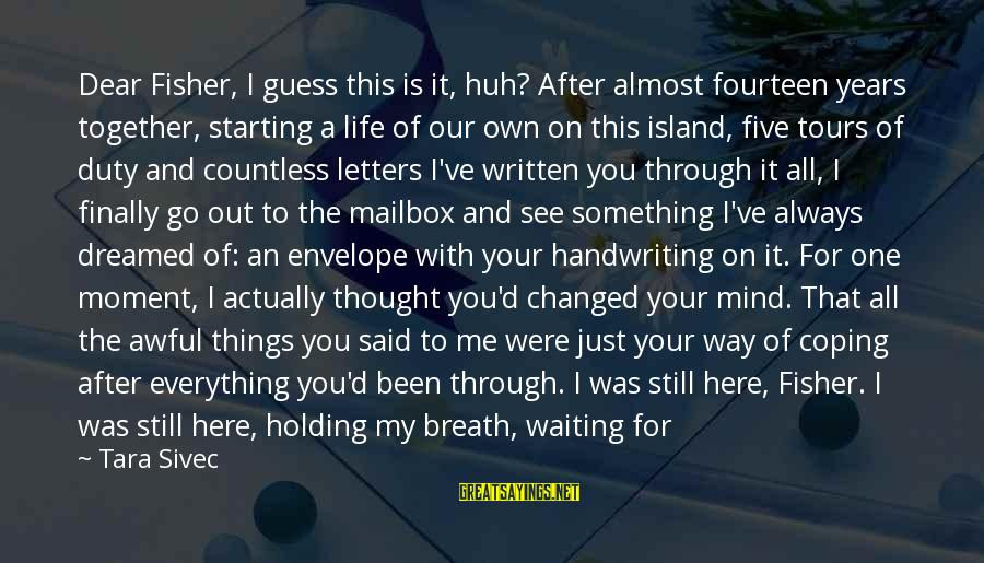 Always Find Things Out Sayings By Tara Sivec: Dear Fisher, I guess this is it, huh? After almost fourteen years together, starting a