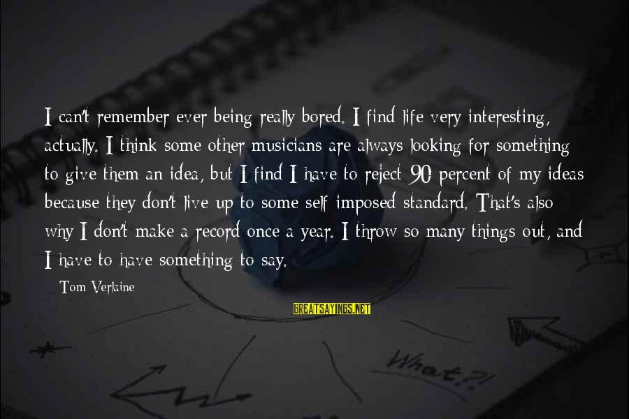 Always Find Things Out Sayings By Tom Verlaine: I can't remember ever being really bored. I find life very interesting, actually. I think