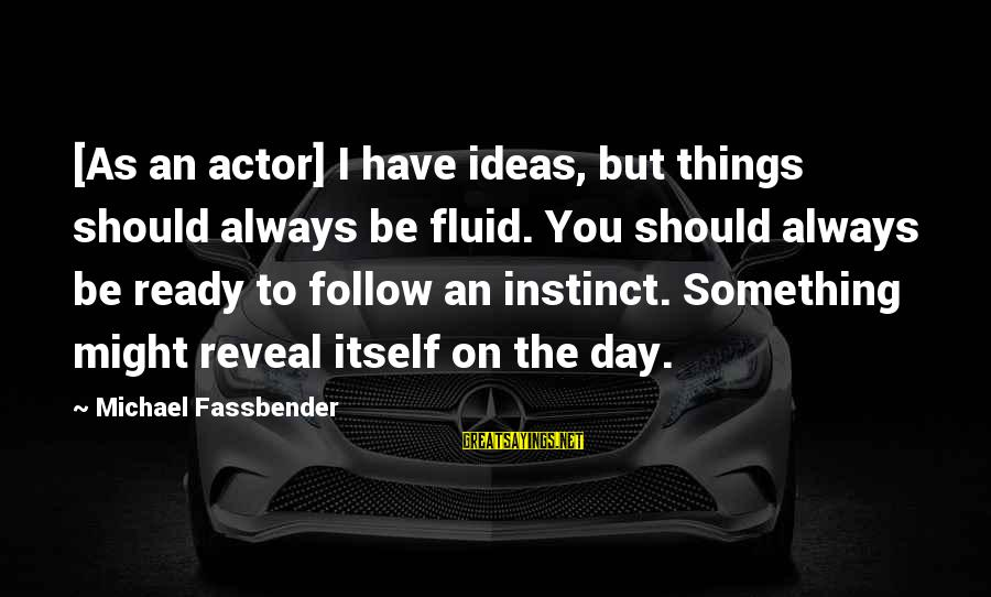 Always Follow Your Instinct Sayings By Michael Fassbender: [As an actor] I have ideas, but things should always be fluid. You should always