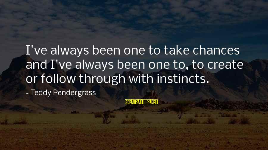 Always Follow Your Instinct Sayings By Teddy Pendergrass: I've always been one to take chances and I've always been one to, to create
