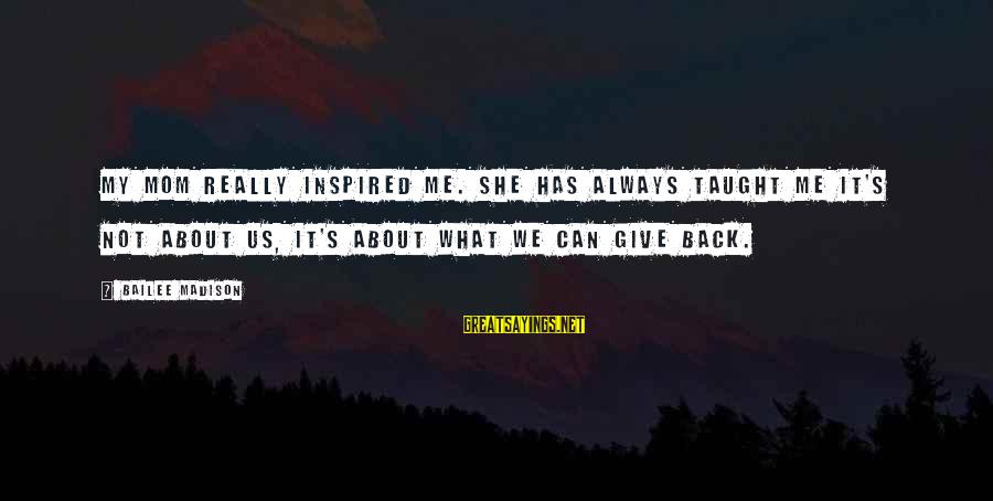Always Has My Back Sayings By Bailee Madison: My mom really inspired me. She has always taught me it's not about us, it's