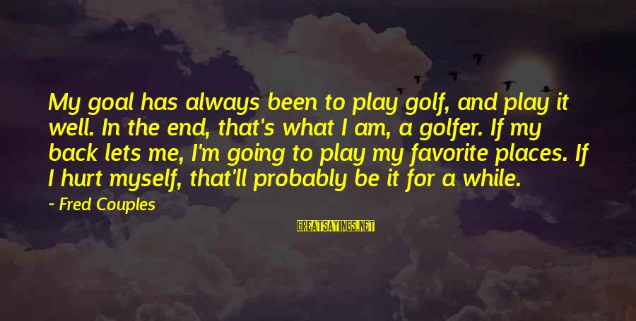 Always Has My Back Sayings By Fred Couples: My goal has always been to play golf, and play it well. In the end,