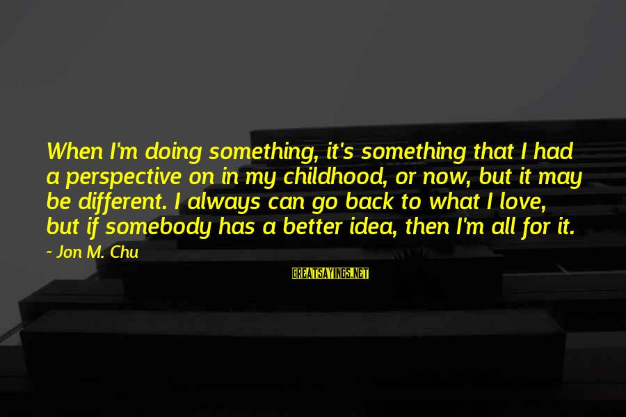 Always Has My Back Sayings By Jon M. Chu: When I'm doing something, it's something that I had a perspective on in my childhood,