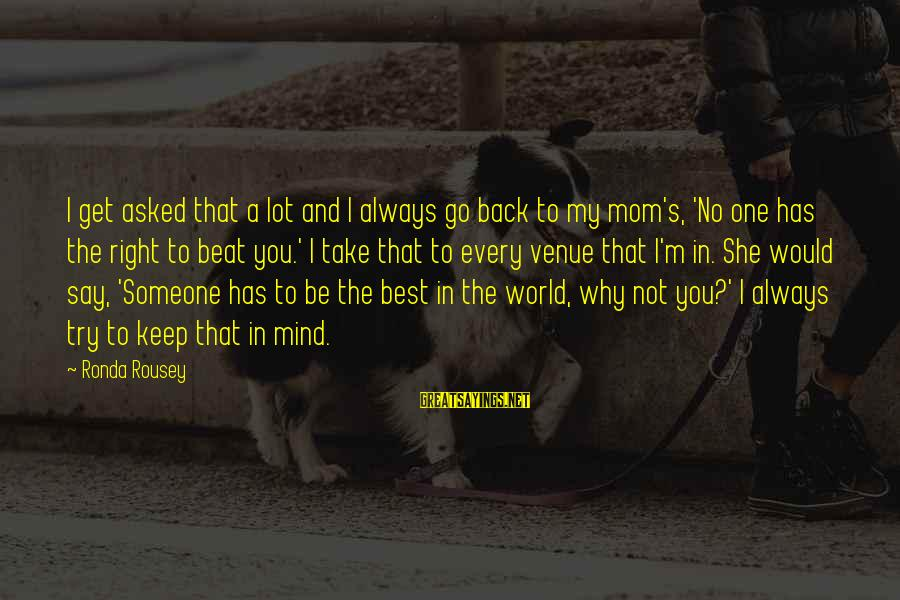 Always Has My Back Sayings By Ronda Rousey: I get asked that a lot and I always go back to my mom's, 'No