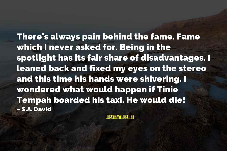 Always Has My Back Sayings By S.A. David: There's always pain behind the fame. Fame which I never asked for. Being in the