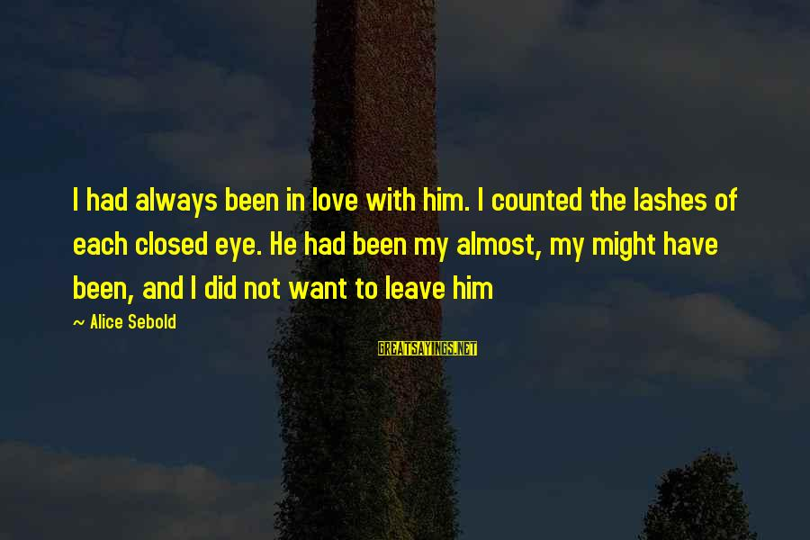 Always Have Love Sayings By Alice Sebold: I had always been in love with him. I counted the lashes of each closed