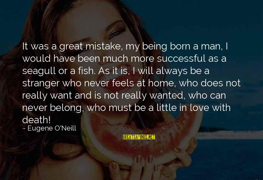 Always Have Love Sayings By Eugene O'Neill: It was a great mistake, my being born a man, I would have been much