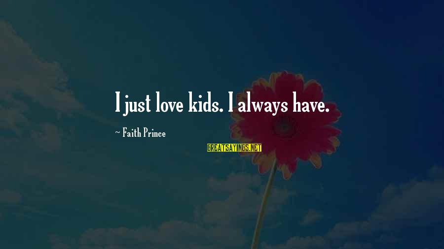 Always Have Love Sayings By Faith Prince: I just love kids. I always have.
