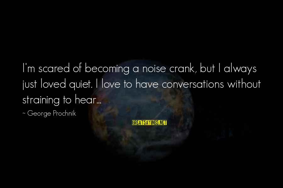 Always Have Love Sayings By George Prochnik: I'm scared of becoming a noise crank, but I always just loved quiet. I love