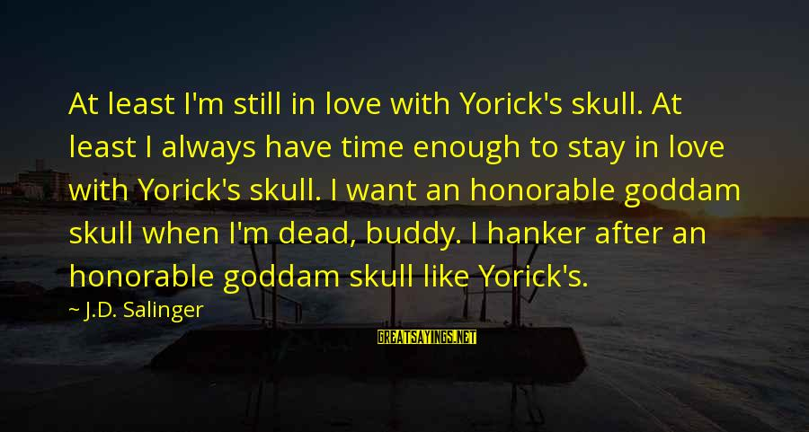 Always Have Love Sayings By J.D. Salinger: At least I'm still in love with Yorick's skull. At least I always have time