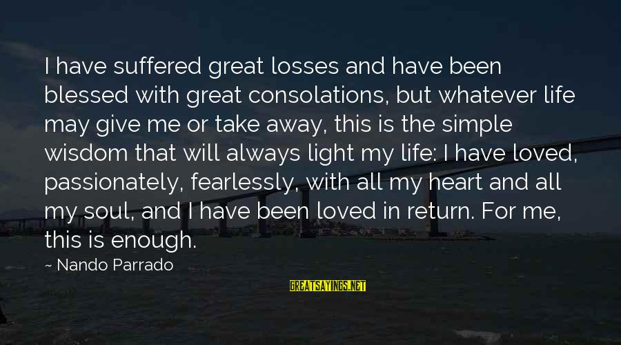 Always Have Love Sayings By Nando Parrado: I have suffered great losses and have been blessed with great consolations, but whatever life