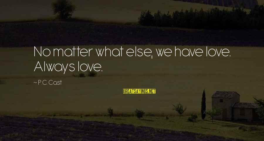Always Have Love Sayings By P.C. Cast: No matter what else, we have love. Always love.