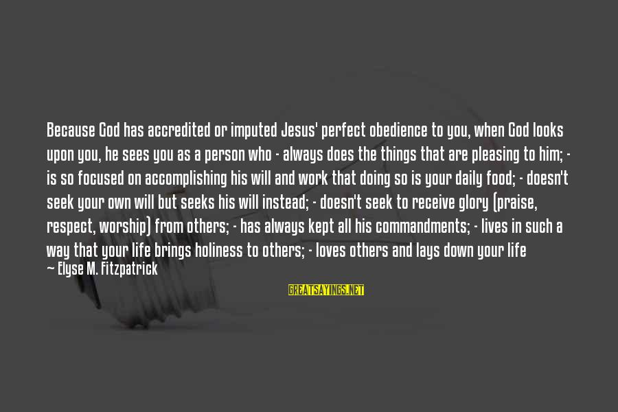 Always Pleasing Others Sayings By Elyse M. Fitzpatrick: Because God has accredited or imputed Jesus' perfect obedience to you, when God looks upon