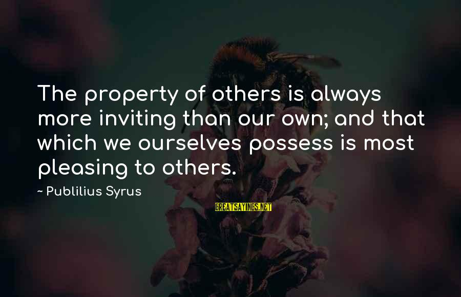 Always Pleasing Others Sayings By Publilius Syrus: The property of others is always more inviting than our own; and that which we