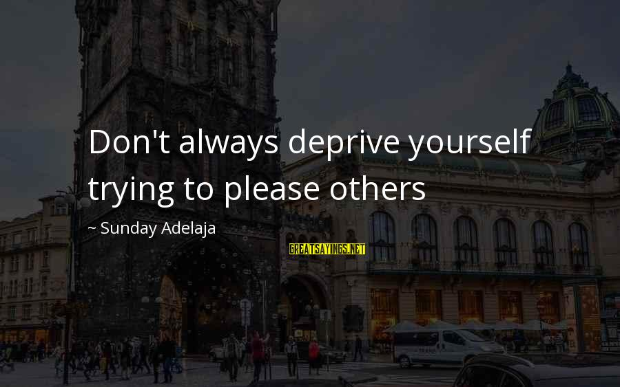 Always Pleasing Others Sayings By Sunday Adelaja: Don't always deprive yourself trying to please others