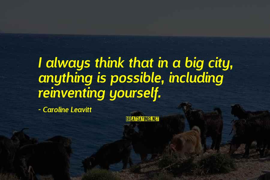 Always Think Big Sayings By Caroline Leavitt: I always think that in a big city, anything is possible, including reinventing yourself.