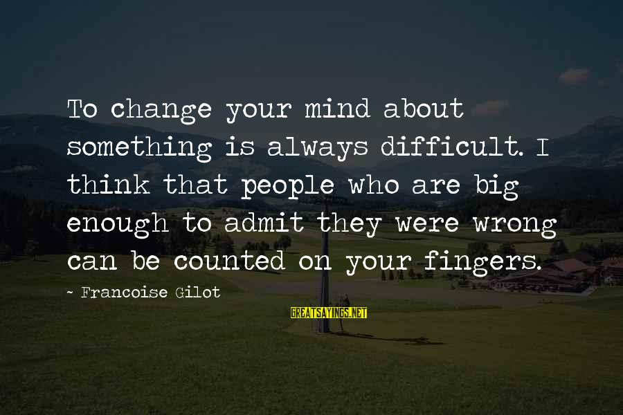 Always Think Big Sayings By Francoise Gilot: To change your mind about something is always difficult. I think that people who are
