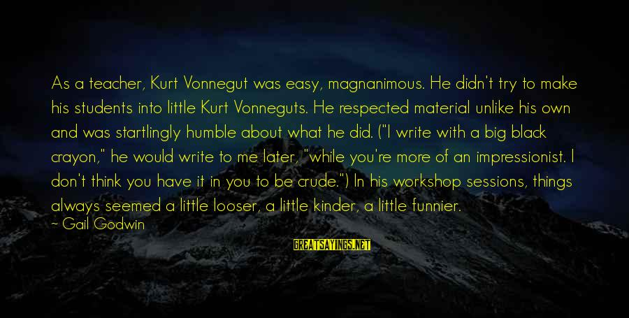 Always Think Big Sayings By Gail Godwin: As a teacher, Kurt Vonnegut was easy, magnanimous. He didn't try to make his students