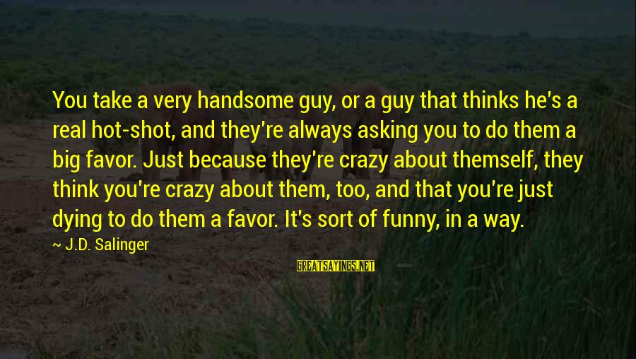 Always Think Big Sayings By J.D. Salinger: You take a very handsome guy, or a guy that thinks he's a real hot-shot,