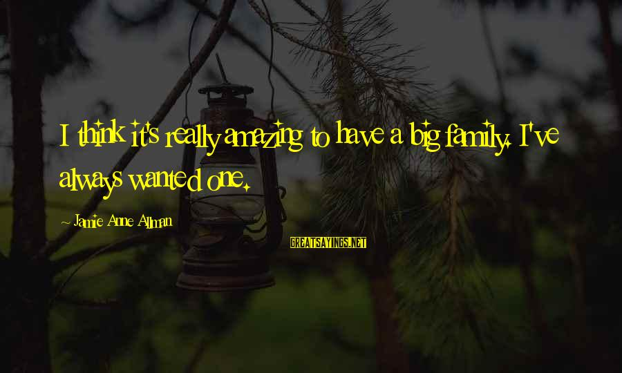 Always Think Big Sayings By Jamie Anne Allman: I think it's really amazing to have a big family. I've always wanted one.