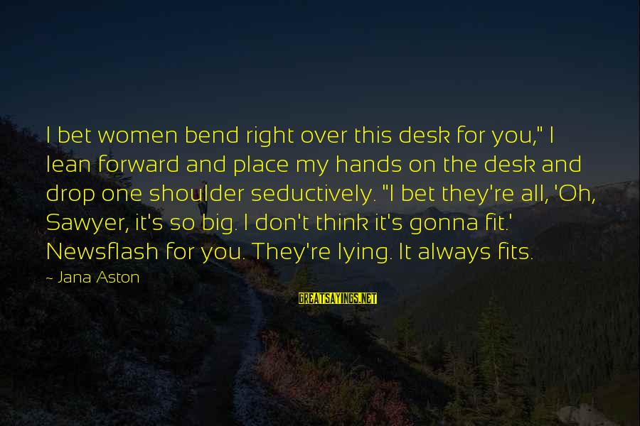"""Always Think Big Sayings By Jana Aston: I bet women bend right over this desk for you,"""" I lean forward and place"""