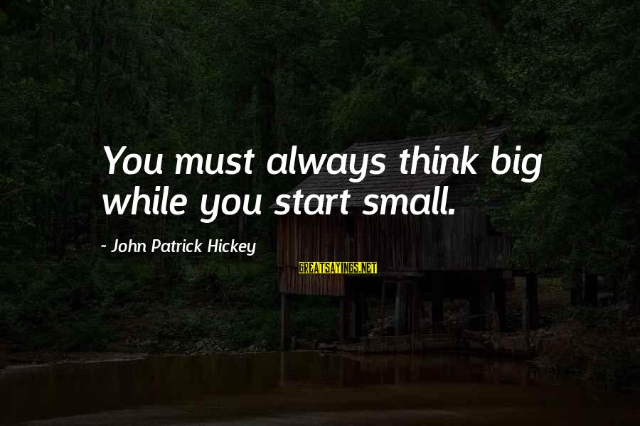 Always Think Big Sayings By John Patrick Hickey: You must always think big while you start small.
