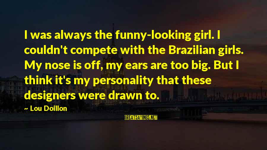 Always Think Big Sayings By Lou Doillon: I was always the funny-looking girl. I couldn't compete with the Brazilian girls. My nose