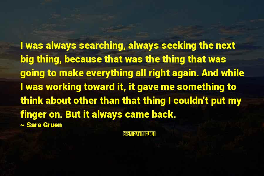 Always Think Big Sayings By Sara Gruen: I was always searching, always seeking the next big thing, because that was the thing